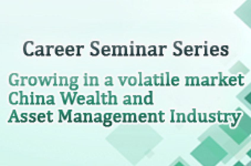 Career Seminar Series: Growing in a volatile market – China Wealth and Asset Management Industry
